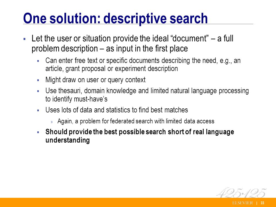 | 22 One solution: descriptive search Let the user or situation provide the ideal document – a full problem description – as input in the first place Can enter free text or specific documents describing the need, e.g., an article, grant proposal or experiment description Might draw on user or query context Use thesauri, domain knowledge and limited natural language processing to identify must-haves Uses lots of data and statistics to find best matches » Again, a problem for federated search with limited data access Should provide the best possible search short of real language understanding