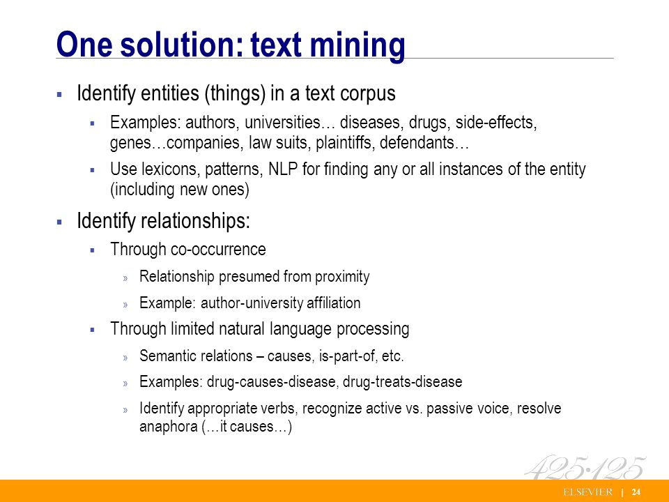 | 24 One solution: text mining Identify entities (things) in a text corpus Examples: authors, universities… diseases, drugs, side-effects, genes…companies, law suits, plaintiffs, defendants… Use lexicons, patterns, NLP for finding any or all instances of the entity (including new ones) Identify relationships: Through co-occurrence » Relationship presumed from proximity » Example: author-university affiliation Through limited natural language processing » Semantic relations – causes, is-part-of, etc.