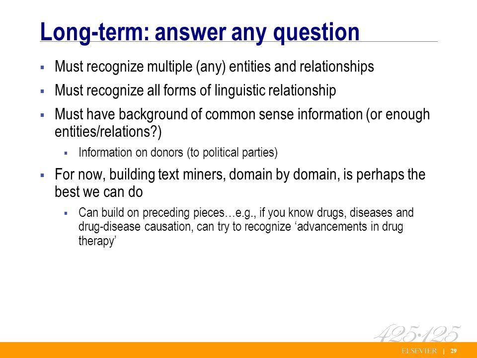 | 29 Long-term: answer any question Must recognize multiple (any) entities and relationships Must recognize all forms of linguistic relationship Must have background of common sense information (or enough entities/relations ) Information on donors (to political parties) For now, building text miners, domain by domain, is perhaps the best we can do Can build on preceding pieces…e.g., if you know drugs, diseases and drug-disease causation, can try to recognize advancements in drug therapy