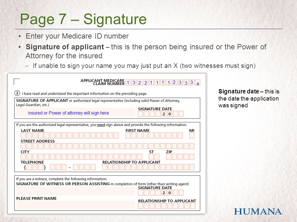 Enter your Medicare ID number Signature of applicant – this is the person being insured or the Power of Attorney for the insured – If unable to sign your name you may just put an X (two witnesses must sign) Page 7 – Signature Signature date – this is the date the application was signed