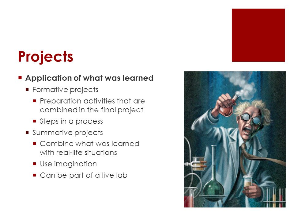 Projects Application of what was learned Formative projects Preparation activities that are combined in the final project Steps in a process Summative projects Combine what was learned with real-life situations Use imagination Can be part of a live lab