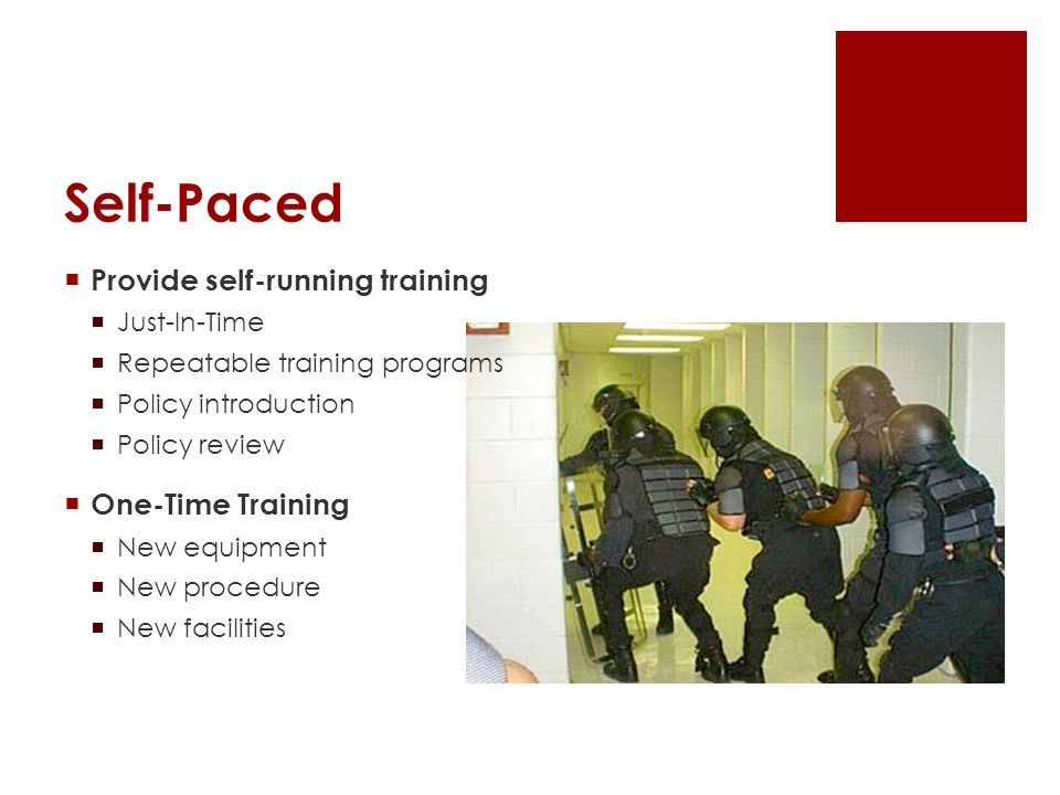 Self-Paced Provide self-running training Just-In-Time Repeatable training programs Policy introduction Policy review One-Time Training New equipment New procedure New facilities