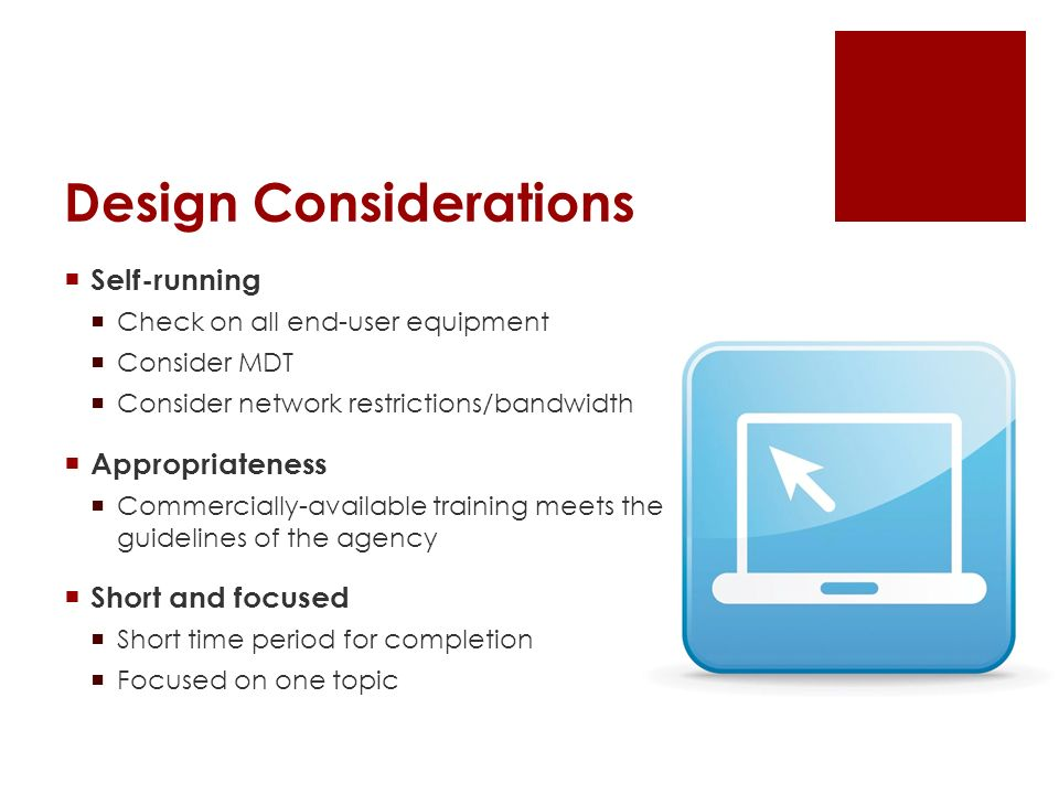 Design Considerations Self-running Check on all end-user equipment Consider MDT Consider network restrictions/bandwidth Appropriateness Commercially-available training meets the guidelines of the agency Short and focused Short time period for completion Focused on one topic