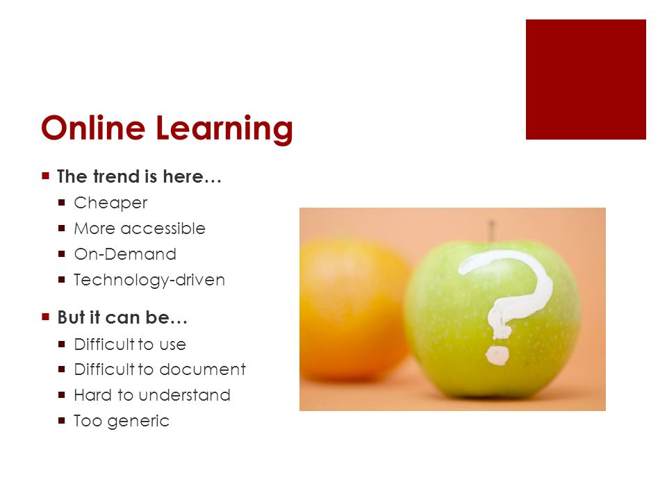 Online Learning The trend is here… Cheaper More accessible On-Demand Technology-driven But it can be… Difficult to use Difficult to document Hard to understand Too generic