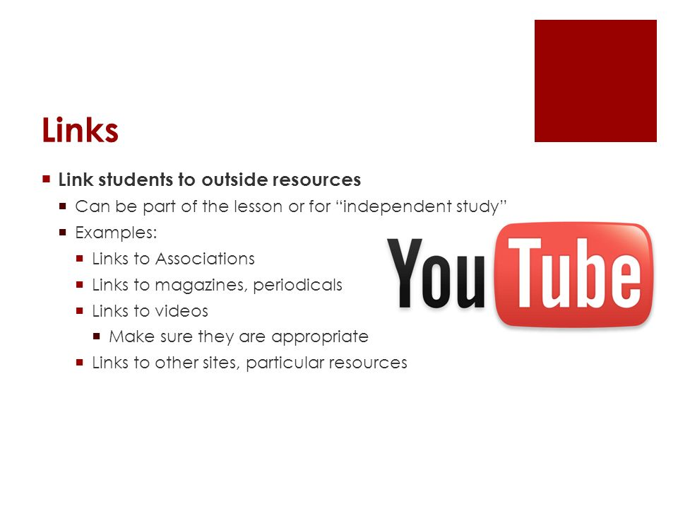 Links Link students to outside resources Can be part of the lesson or for independent study Examples: Links to Associations Links to magazines, periodicals Links to videos Make sure they are appropriate Links to other sites, particular resources
