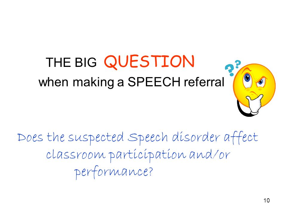 10 THE BIG QUESTION when making a SPEECH referral Does the suspected Speech disorder affect classroom participation and/or performance