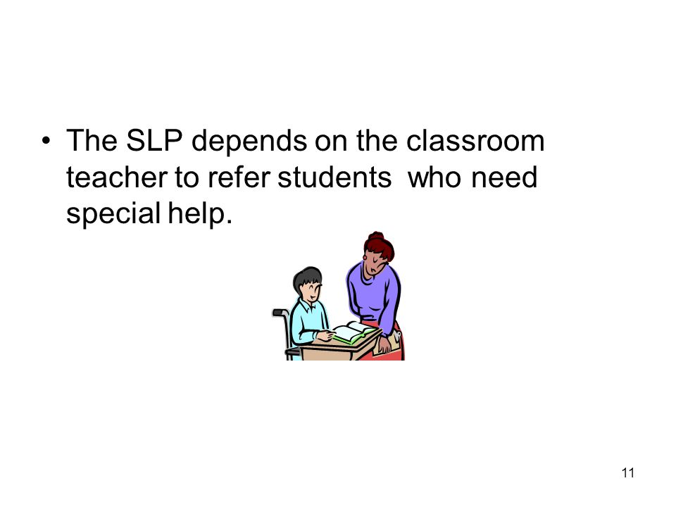 11 The SLP depends on the classroom teacher to refer students who need special help.