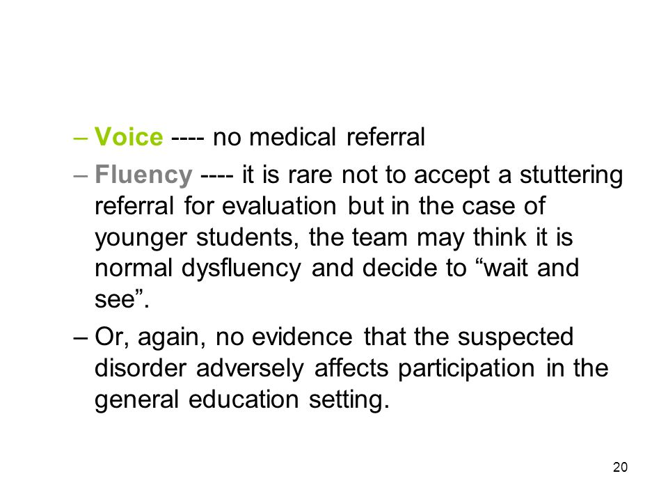 20 –Voice ---- no medical referral –Fluency ---- it is rare not to accept a stuttering referral for evaluation but in the case of younger students, the team may think it is normal dysfluency and decide to wait and see.