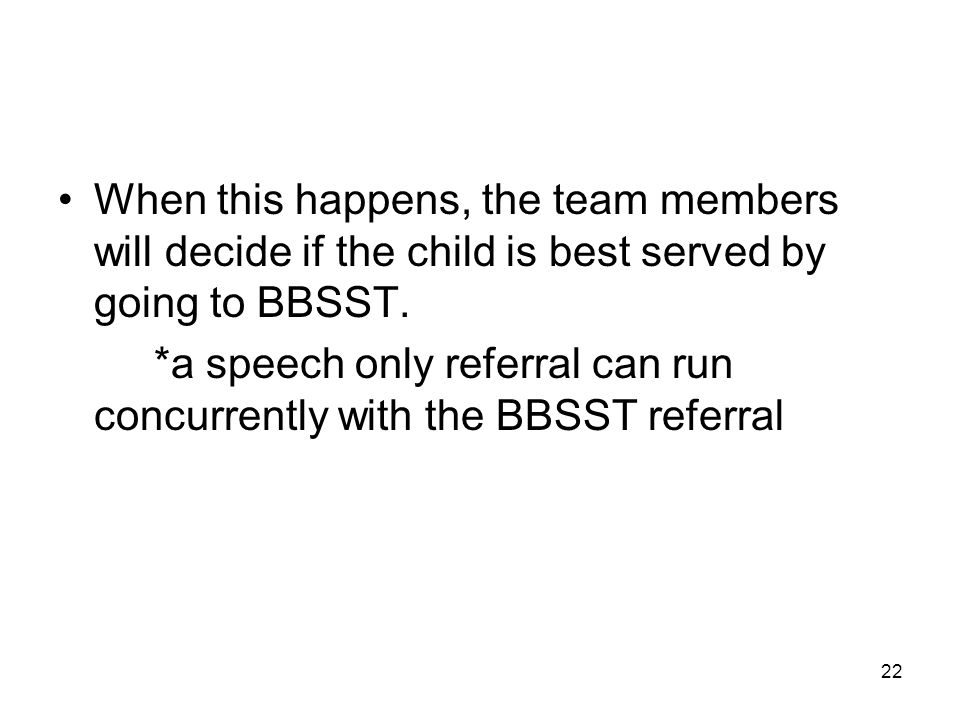 22 When this happens, the team members will decide if the child is best served by going to BBSST.