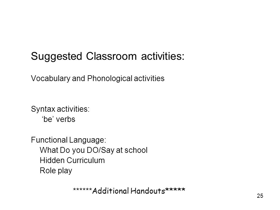 25 Suggested Classroom activities: Vocabulary and Phonological activities Syntax activities: be verbs Functional Language: What Do you DO/Say at school Hidden Curriculum Role play ****** Additional Handouts*****