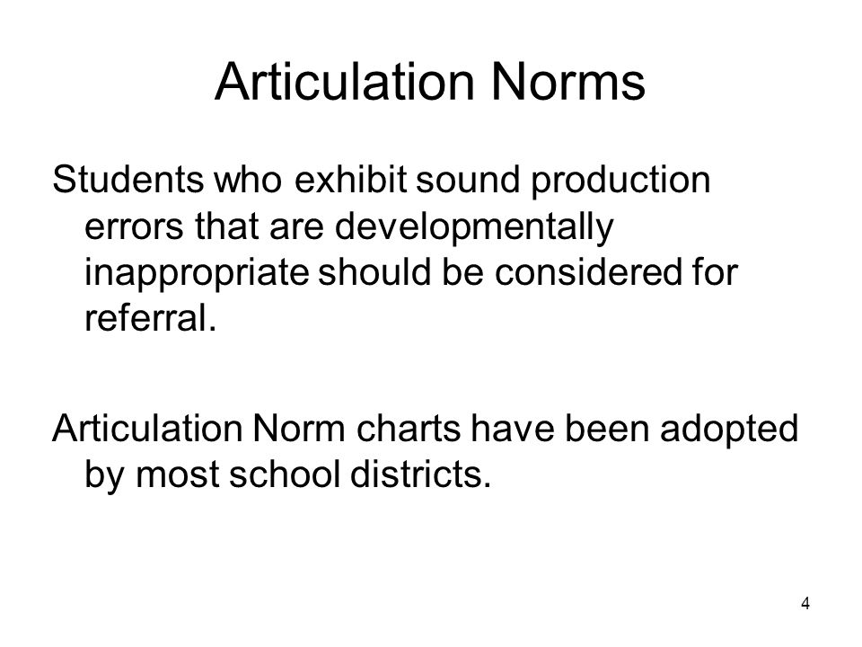 4 Articulation Norms Students who exhibit sound production errors that are developmentally inappropriate should be considered for referral.