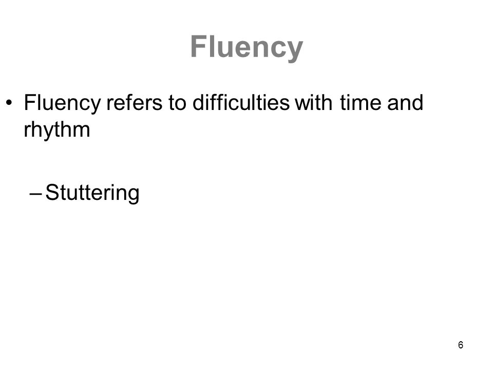 6 Fluency Fluency refers to difficulties with time and rhythm –Stuttering