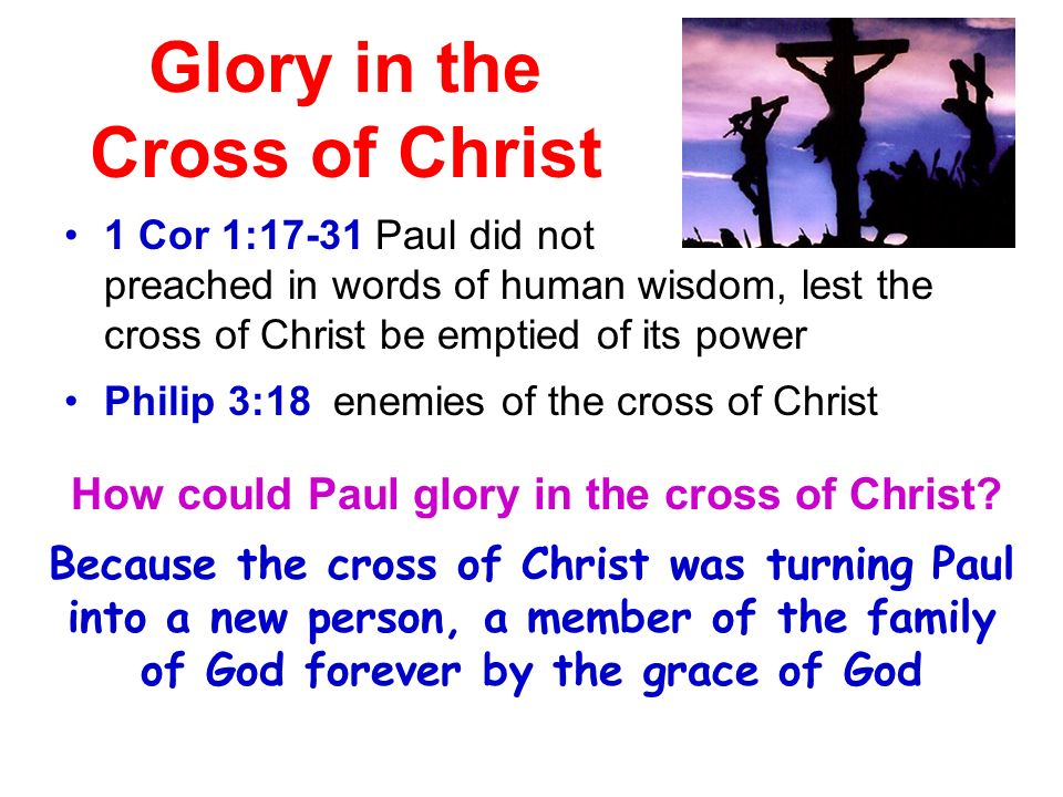 Glory in the Cross of Christ 1 Cor 1:17-31 Paul did not preached in words of human wisdom, lest the cross of Christ be emptied of its power Philip 3:18 enemies of the cross of Christ How could Paul glory in the cross of Christ.