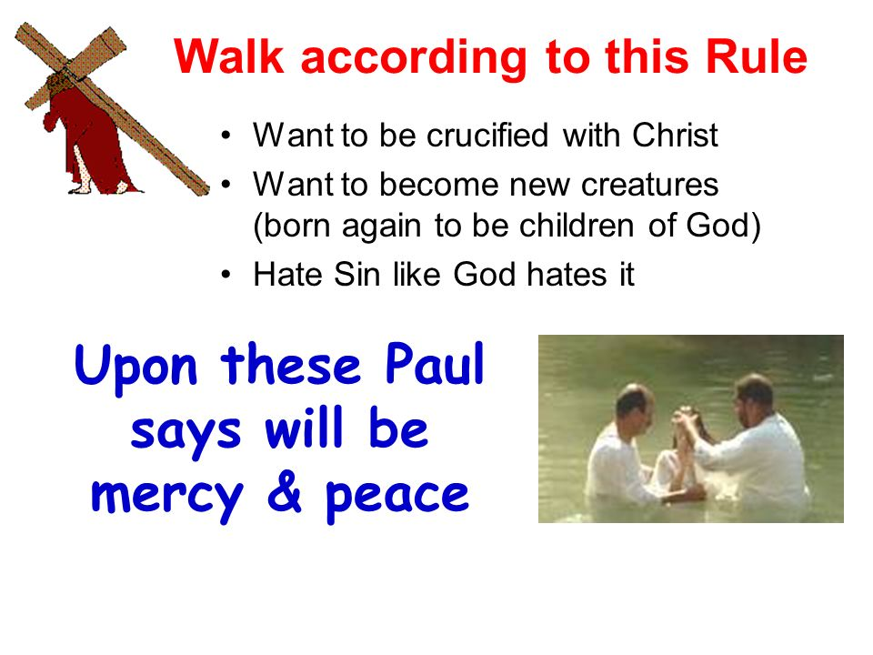 Walk according to this Rule Want to be crucified with Christ Want to become new creatures (born again to be children of God) Hate Sin like God hates it Upon these Paul says will be mercy & peace