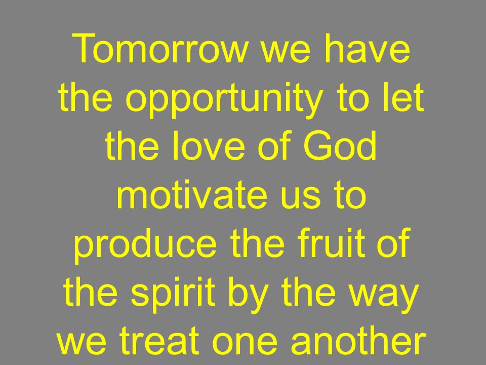 Tomorrow we have the opportunity to let the love of God motivate us to produce the fruit of the spirit by the way we treat one another