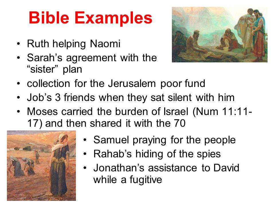 Bible Examples Ruth helping Naomi Sarahs agreement with the sister plan collection for the Jerusalem poor fund Jobs 3 friends when they sat silent with him Moses carried the burden of Israel (Num 11:11- 17) and then shared it with the 70 Samuel praying for the people Rahabs hiding of the spies Jonathans assistance to David while a fugitive