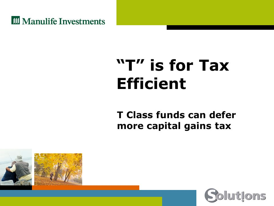 T is for Tax Efficient T Class funds can defer more capital gains tax