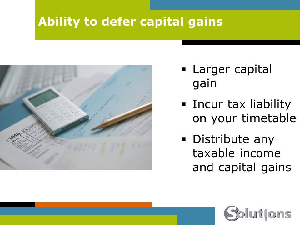 Ability to defer capital gains Larger capital gain Incur tax liability on your timetable Distribute any taxable income and capital gains