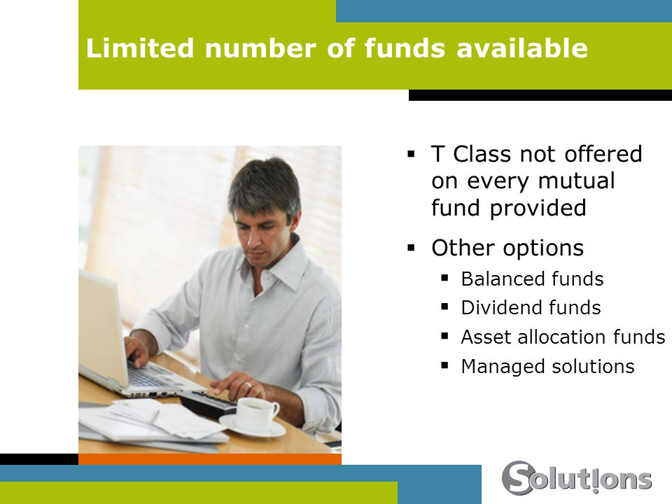 Limited number of funds available T Class not offered on every mutual fund provided Other options Balanced funds Dividend funds Asset allocation funds Managed solutions
