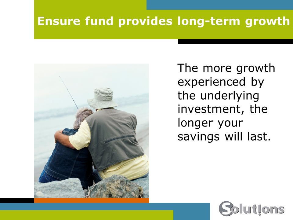 Ensure fund provides long-term growth The more growth experienced by the underlying investment, the longer your savings will last.