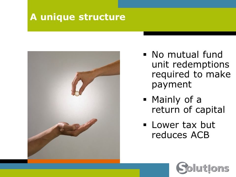 A unique structure No mutual fund unit redemptions required to make payment Mainly of a return of capital Lower tax but reduces ACB