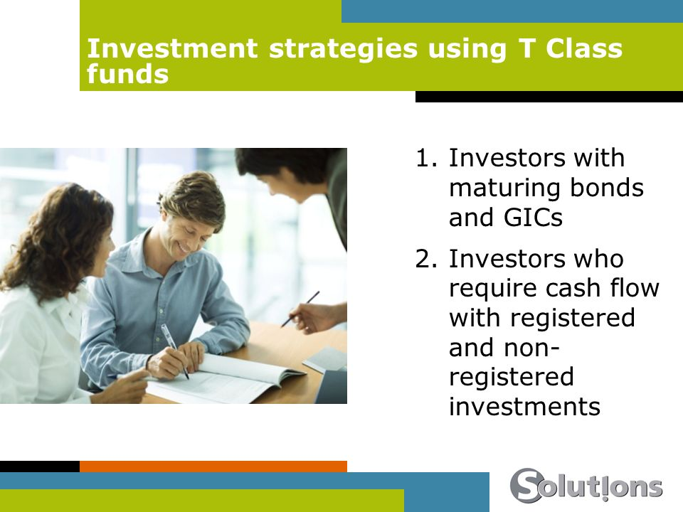 Investment strategies using T Class funds 1.Investors with maturing bonds and GICs 2.Investors who require cash flow with registered and non- registered investments