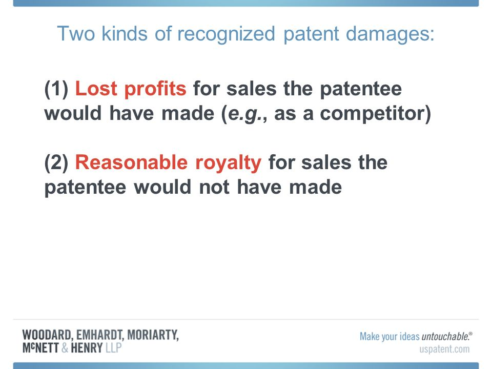 Two kinds of recognized patent damages: (1) Lost profits for sales the patentee would have made (e.g., as a competitor) (2) Reasonable royalty for sales the patentee would not have made
