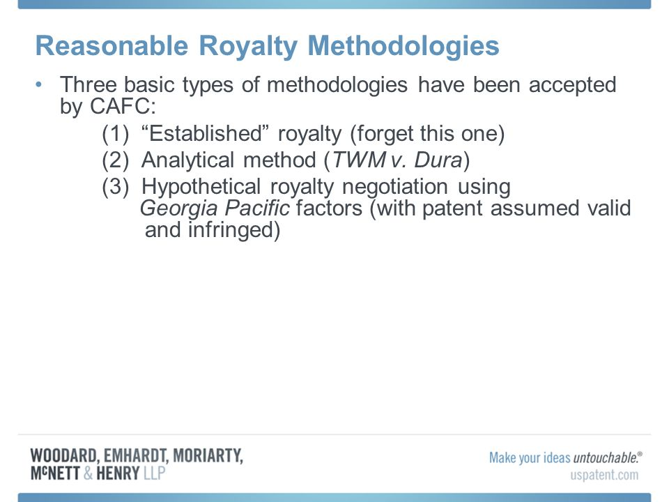 Reasonable Royalty Methodologies Three basic types of methodologies have been accepted by CAFC: (1) Established royalty (forget this one) (2) Analytical method (TWM v.