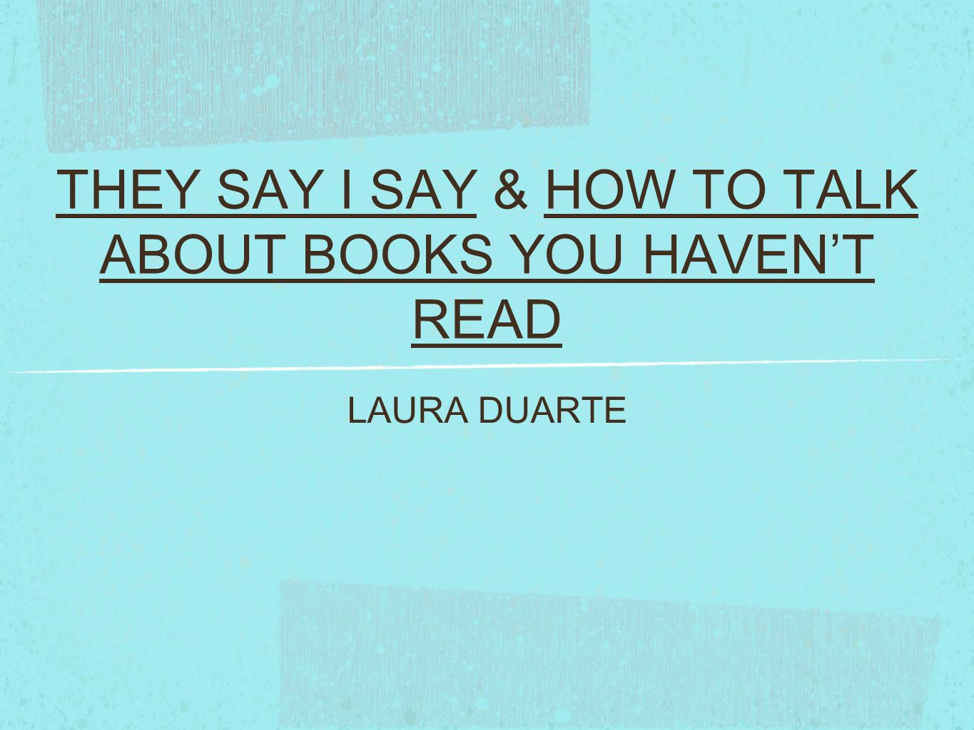 THEY SAY I SAY & HOW TO TALK ABOUT BOOKS YOU HAVENT READ LAURA DUARTE