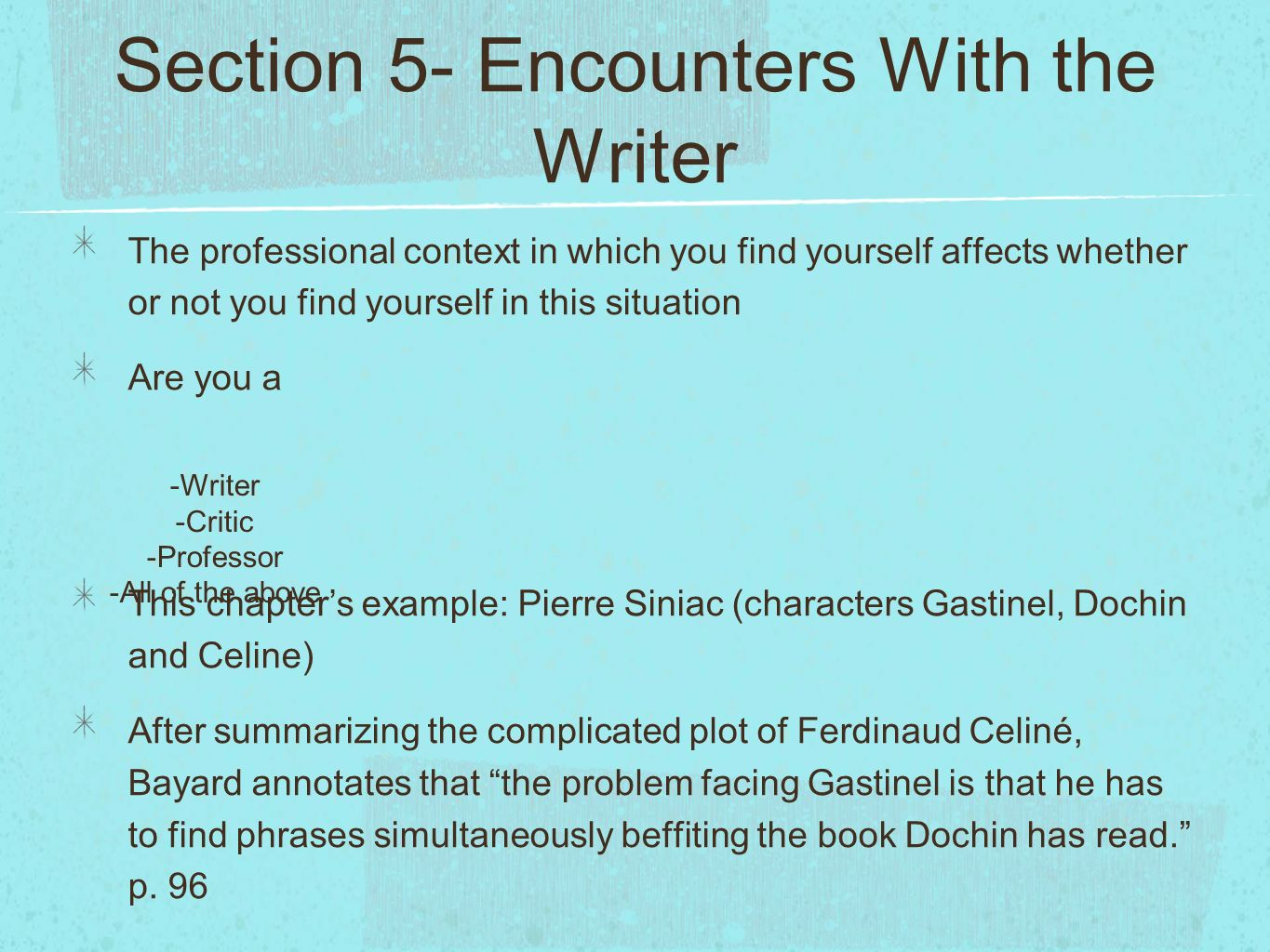 Section 5- Encounters With the Writer The professional context in which you find yourself affects whether or not you find yourself in this situation Are you a This chapters example: Pierre Siniac (characters Gastinel, Dochin and Celine) After summarizing the complicated plot of Ferdinaud Celiné, Bayard annotates that the problem facing Gastinel is that he has to find phrases simultaneously beffiting the book Dochin has read.