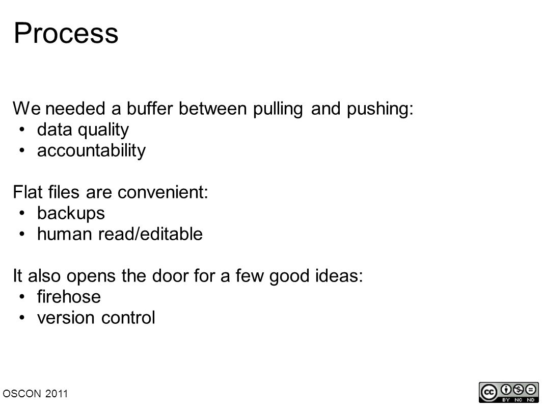 Process We needed a buffer between pulling and pushing: data quality accountability Flat files are convenient: backups human read/editable It also opens the door for a few good ideas: firehose version control OSCON 2011
