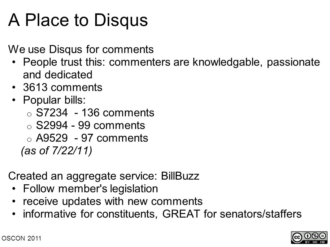 A Place to Disqus We use Disqus for comments People trust this: commenters are knowledgable, passionate and dedicated 3613 comments Popular bills: o S7234 - 136 comments o S2994 - 99 comments o A9529 - 97 comments (as of 7/22/11) Created an aggregate service: BillBuzz Follow member s legislation receive updates with new comments informative for constituents, GREAT for senators/staffers OSCON 2011