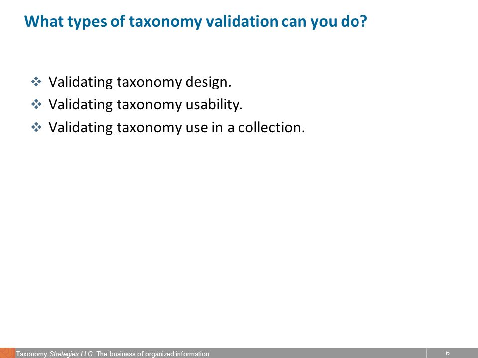 6 Taxonomy Strategies LLC The business of organized information What types of taxonomy validation can you do.