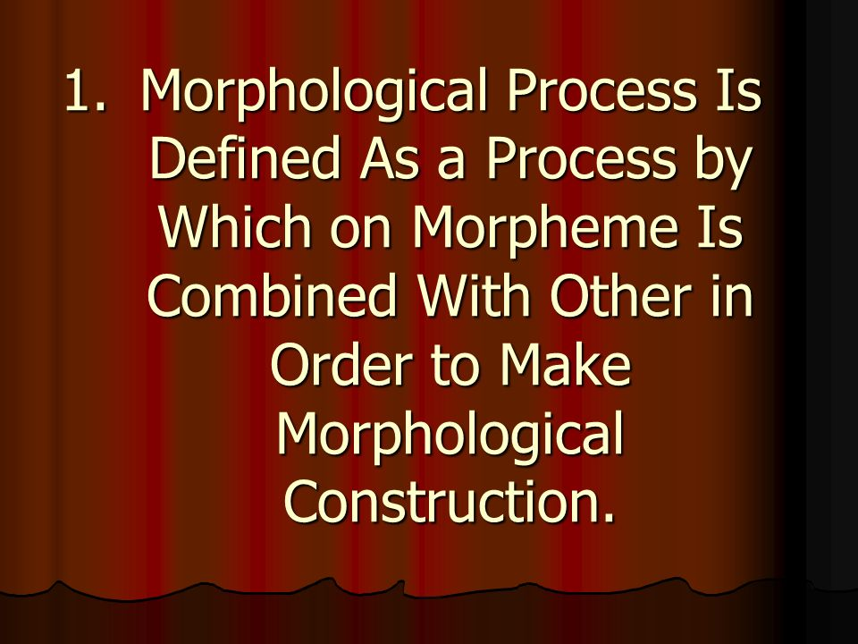 1.Morphological Process Is Defined As a Process by Which on Morpheme Is Combined With Other in Order to Make Morphological Construction.