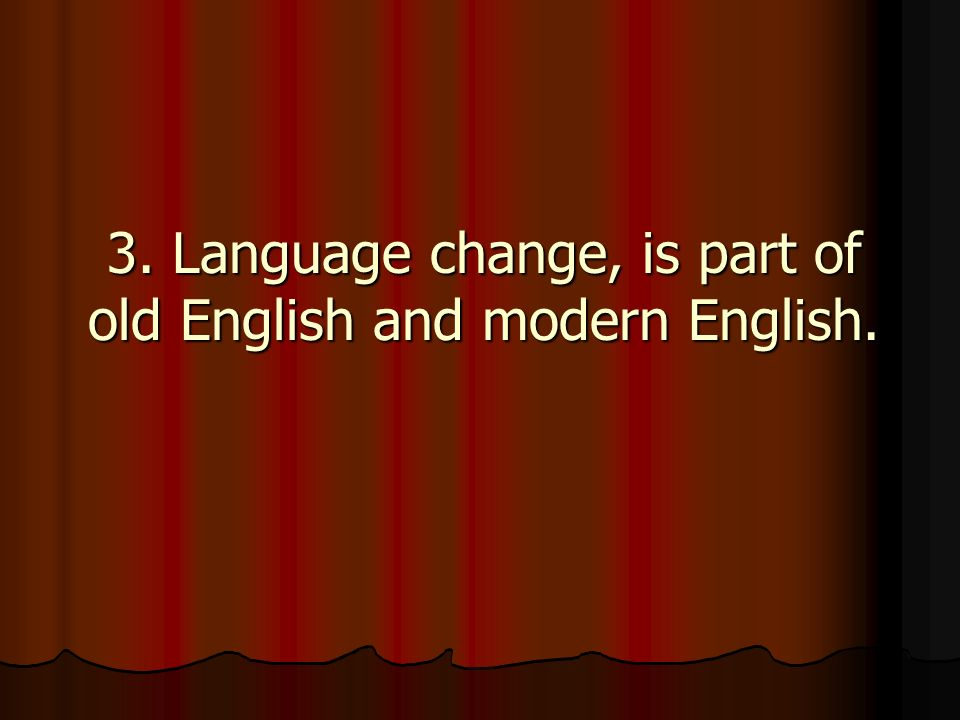 3. Language change, is part of old English and modern English.