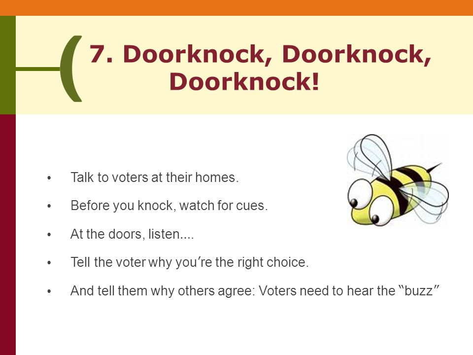 7. Doorknock, Doorknock, Doorknock. Talk to voters at their homes.