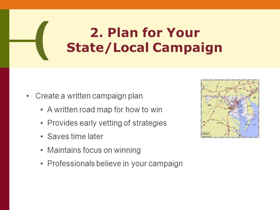 Create a written campaign plan A written road map for how to win Provides early vetting of strategies Saves time later Maintains focus on winning Professionals believe in your campaign 2.