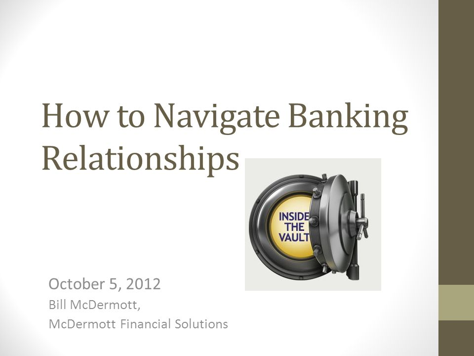How to Navigate Banking Relationships October 5, 2012 Bill McDermott, McDermott Financial Solutions