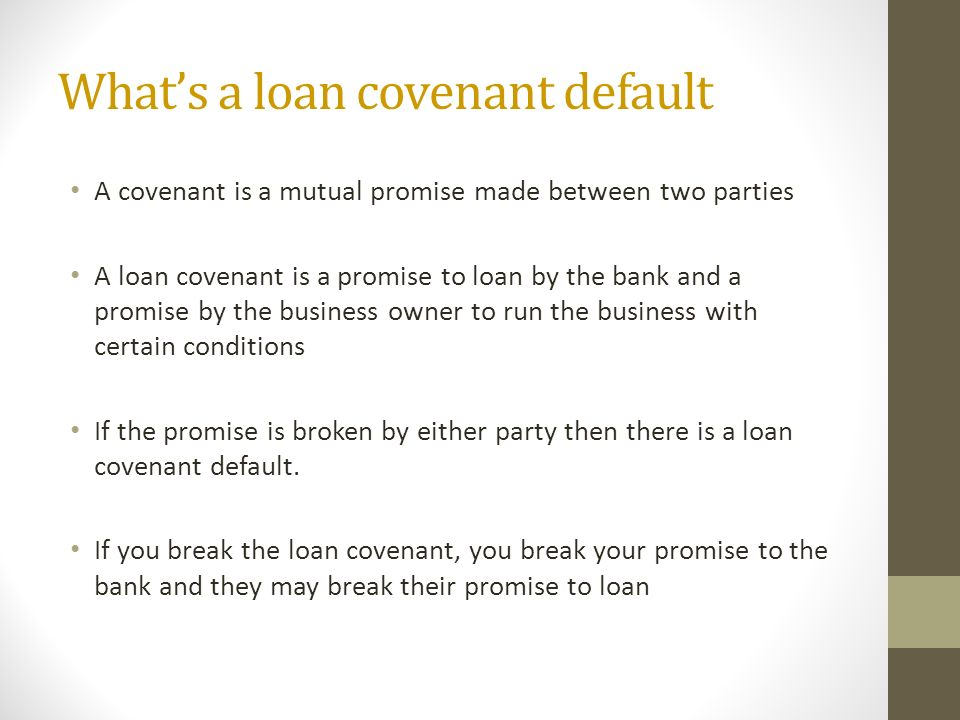 Whats a loan covenant default A covenant is a mutual promise made between two parties A loan covenant is a promise to loan by the bank and a promise by the business owner to run the business with certain conditions If the promise is broken by either party then there is a loan covenant default.