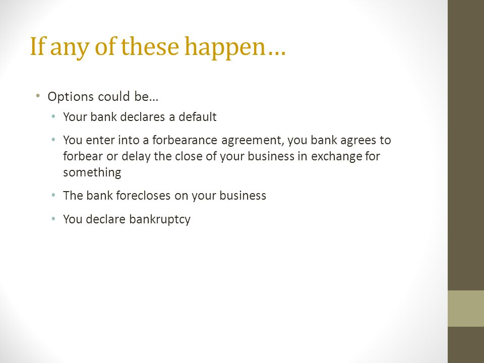 If any of these happen… Options could be… Your bank declares a default You enter into a forbearance agreement, you bank agrees to forbear or delay the close of your business in exchange for something The bank forecloses on your business You declare bankruptcy