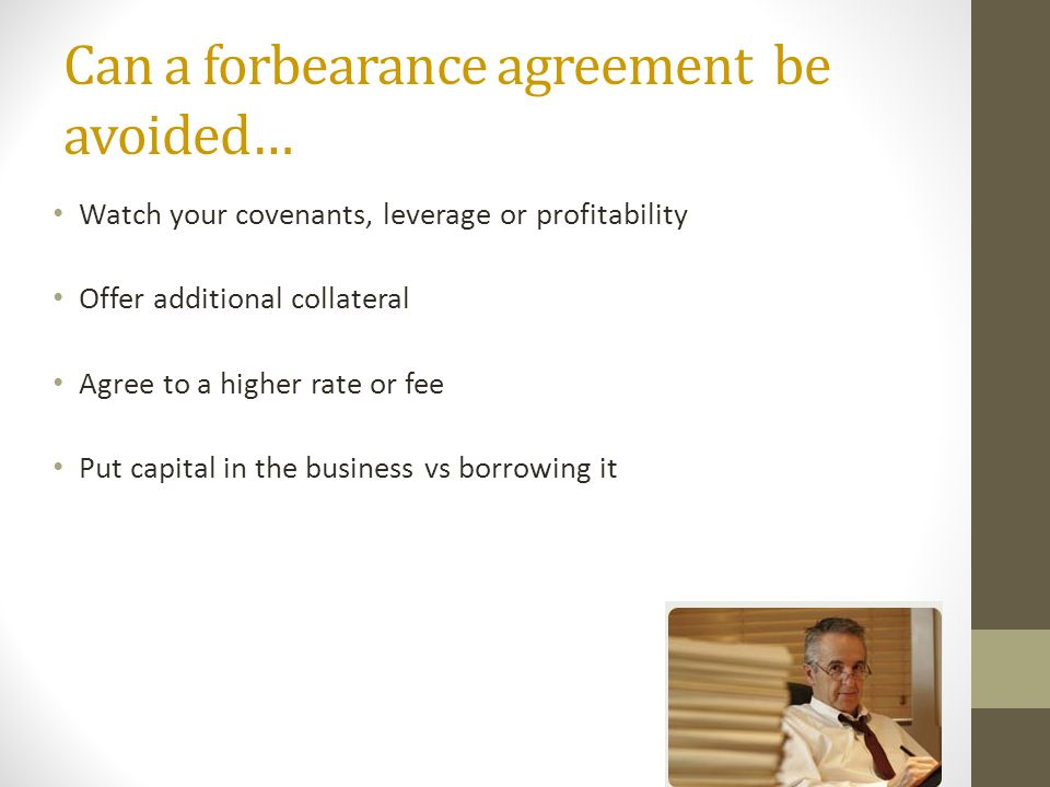 Can a forbearance agreement be avoided… Watch your covenants, leverage or profitability Offer additional collateral Agree to a higher rate or fee Put capital in the business vs borrowing it