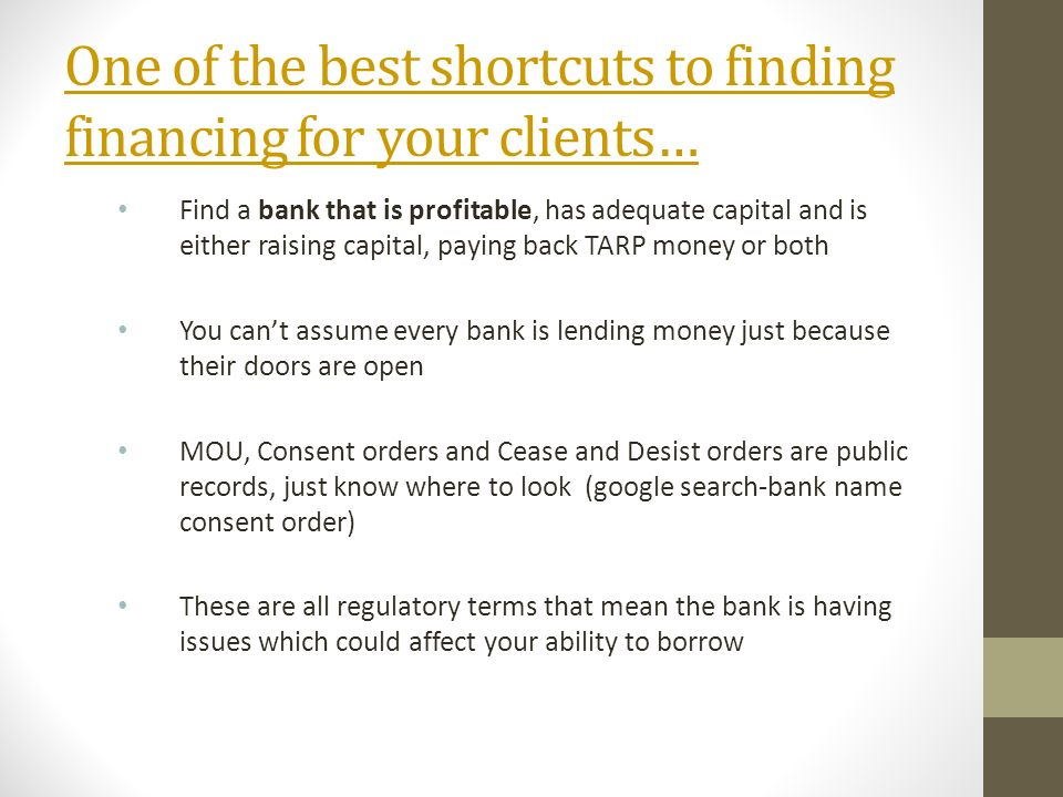 One of the best shortcuts to finding financing for your clients… Find a bank that is profitable, has adequate capital and is either raising capital, paying back TARP money or both You cant assume every bank is lending money just because their doors are open MOU, Consent orders and Cease and Desist orders are public records, just know where to look (google search-bank name consent order) These are all regulatory terms that mean the bank is having issues which could affect your ability to borrow