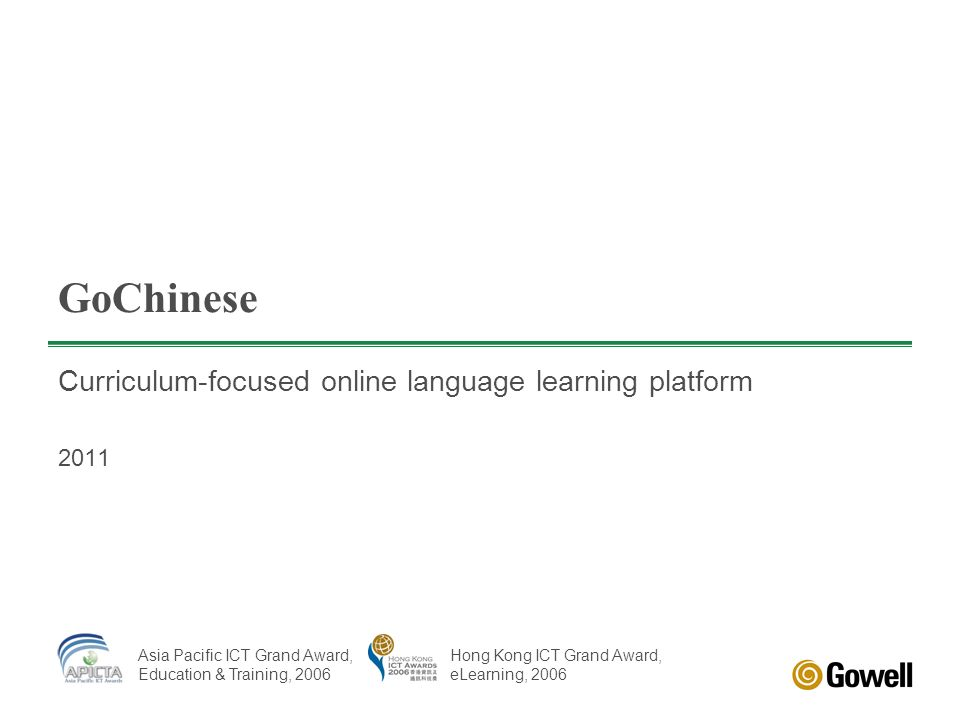 GoChinese Curriculum-focused online language learning platform 2011 Asia Pacific ICT Grand Award, Education & Training, 2006 Hong Kong ICT Grand Award, eLearning, 2006