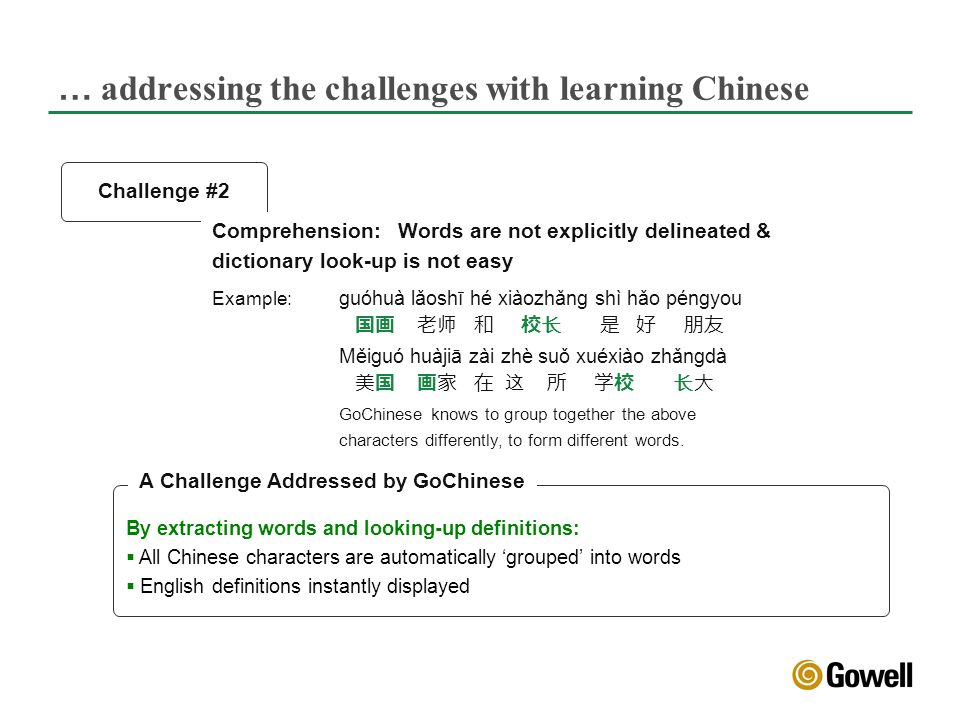 … addressing the challenges with learning Chinese Challenge #2 By extracting words and looking-up definitions: All Chinese characters are automatically grouped into words English definitions instantly displayed Comprehension:Words are not explicitly delineated & dictionary look-up is not easy Example: guóhuà lǎoshī hé xiàozhǎng shì hǎo péngyou Měiguó huàjiā zài zhè suǒ xuéxiào zhǎngdà GoChinese knows to group together the above characters differently, to form different words.