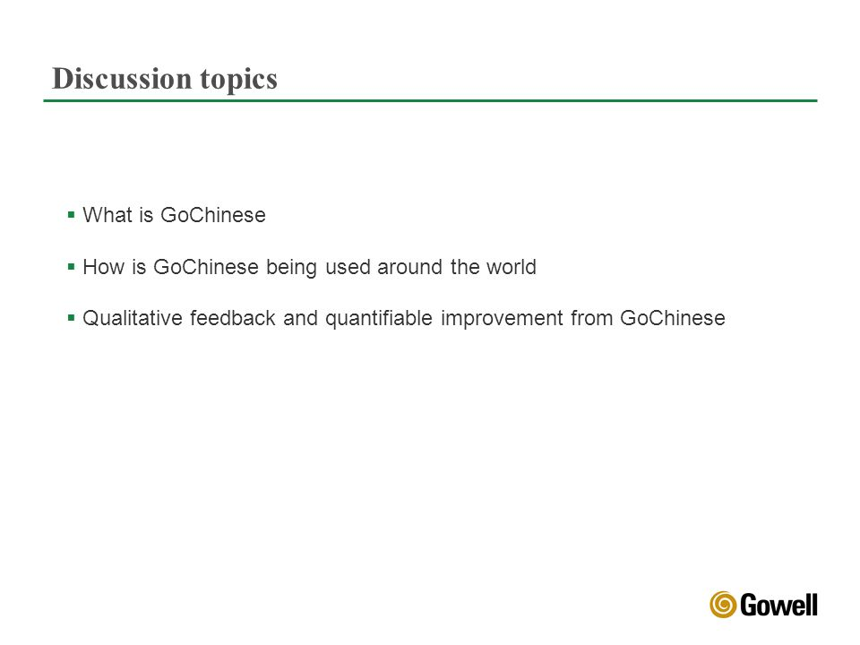 Discussion topics What is GoChinese How is GoChinese being used around the world Qualitative feedback and quantifiable improvement from GoChinese