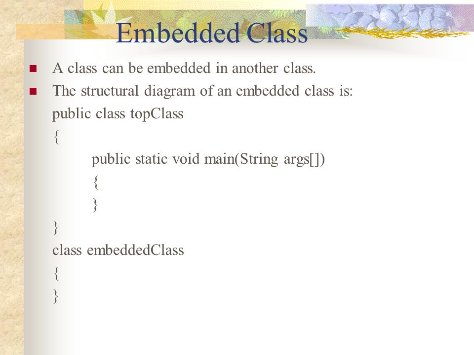 Embedded Class A class can be embedded in another class.