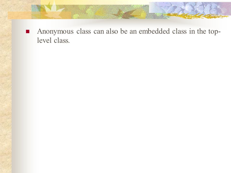 Anonymous class can also be an embedded class in the top- level class.