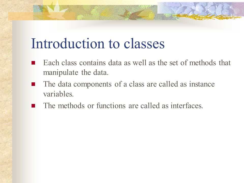 Introduction to classes Each class contains data as well as the set of methods that manipulate the data.