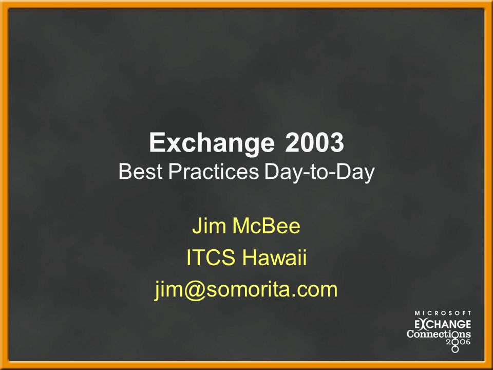 Exchange 2003 Best Practices Day-to-Day Jim McBee ITCS Hawaii