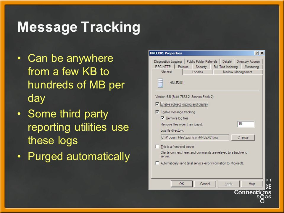 Message Tracking Can be anywhere from a few KB to hundreds of MB per day Some third party reporting utilities use these logs Purged automatically